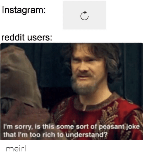 Instagram, Reddit, and Sorry: Instagram:  reddit users:  I'm sorry, is this some sort of peasant joke  that I'm too rich to understand? meirl