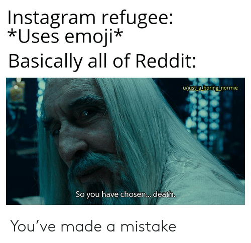 Emoji, Instagram, and Reddit: Instagram refugee:  *Uses emoji*  Basically all of Reddit  u/just a boring normie  So you have chosen... death. You've made a mistake