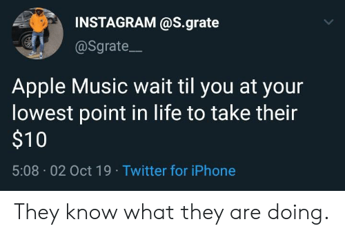 Are Doing: INSTAGRAM @S.grate  @Sgrate  Apple Music wait til you at your  lowest point in life to take their  $10  5:08 02 Oct 19 Twitter for iPhone They know what they are doing.