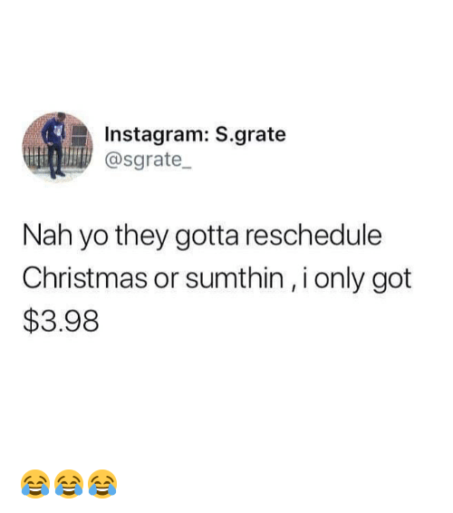 Christmas, Instagram, and Memes: Instagram: S.grate  @sgrate  Nah yo they gotta reschedule  Christmas or sumthin, i only got  $3.98 😂😂😂