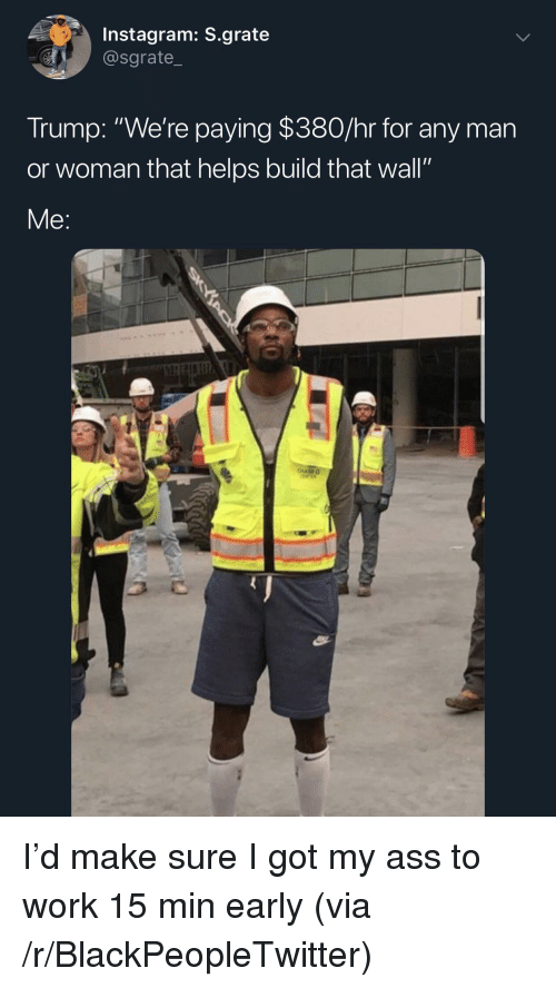 "man-or-woman: Instagram: S.grate  @sgrate_  Trump: ""We're paying $380/hr for any man  or woman that helps build that wall""  Me: I'd make sure I got my ass to work 15 min early (via /r/BlackPeopleTwitter)"
