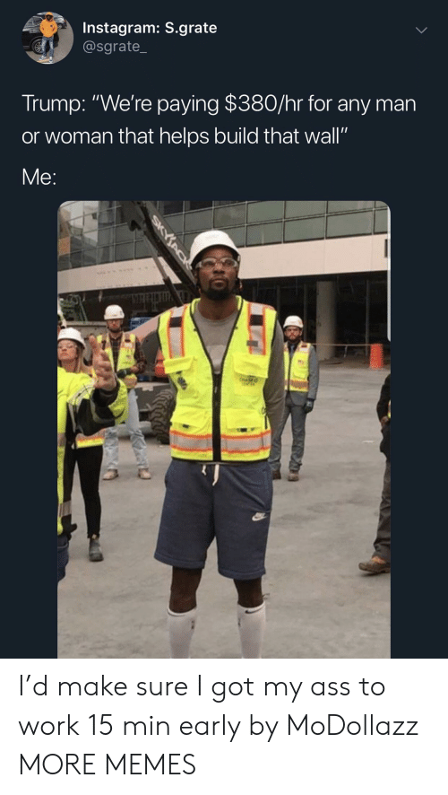 "Dank, Instagram, and Memes: Instagram: S.grate  @sgrate_  Trump: ""We're paying $380/hr for any man  or woman that helps build that wall""  Me: I'd make sure I got my ass to work 15 min early by MoDollazz MORE MEMES"