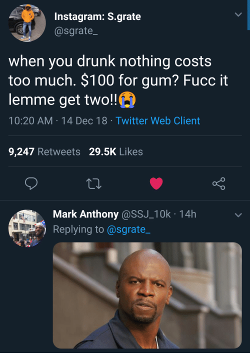 ssj: Instagram: S.grate  @sgrate  when you drunk nothing costs  too much. $100 for gum? Fucc it  lemme get two!!  10:20 AM-14 Dec 18 Twitter Web Client  9,247 Retweets 29.5K Likes  Mark Anthony@SSJ_10k 14h  Replying to@sgrate_
