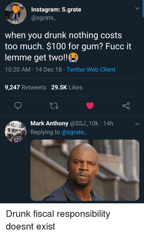 Anaconda, Drunk, and Instagram: Instagram: S.grate  @sgrate  when you drunk nothing costs  too much. $100 for gum? Fucc it  lemme get two!!  10:20 AM-14 Dec 18 Twitter Web Client  9,247 Retweets 29.5K Likes  Mark Anthony@SSJ_10k 14h  Replying to@sgrate_ Drunk fiscal responsibility doesnt exist