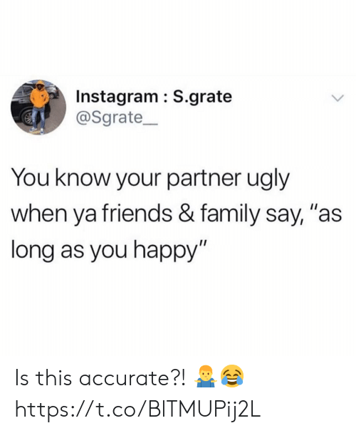 "Family, Friends, and Instagram: Instagram : S.grate  @Sgrate  You know your partner ugly  when ya friends & family say, ""as  long as you happy"" Is this accurate?! 🤷‍♂️😂 https://t.co/BlTMUPij2L"