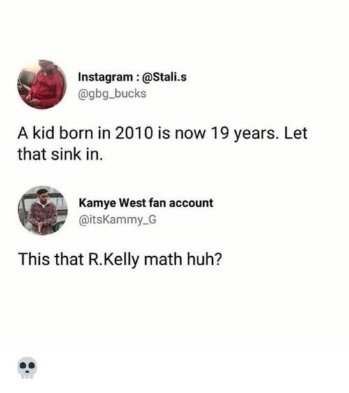Huh, Instagram, and R. Kelly: Instagram:@Stali.s  @gbg_bucks  A kid born in 2010 is now 19 years. Let  that sink in.  Kamye West fan account  @itsKammy G  This that R.Kelly math huh? 💀