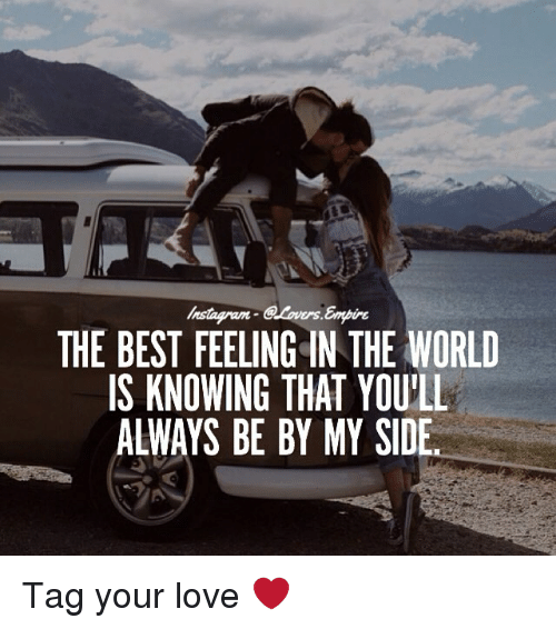 Instagram, Love, and Memes: Instagram  THE BEST FEELING IN THE WORLD  IS KNOWING THAT YOU'LL  ALWAYS BE BY MY SIDE Tag your love ❤️