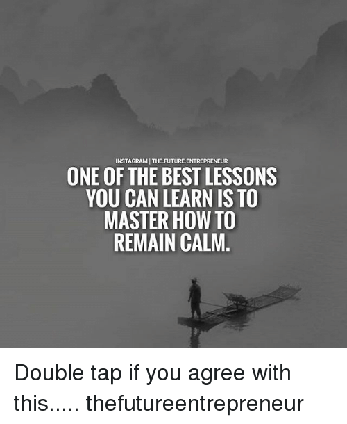 Future, Instagram, and Memes: INSTAGRAM | THE.FUTURE.ENTREPRENEUR  ONE OF THE BEST LESSONS  YOU CAN LEARN IS TO  MASTER HOW TO  REMAIN CALM Double tap if you agree with this..... thefutureentrepreneur