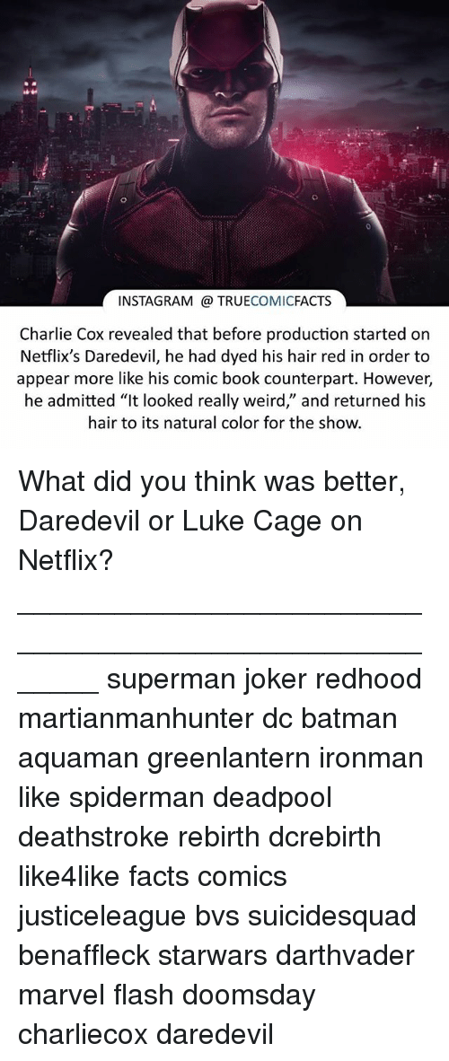 """luke cage: INSTAGRAM TRUE  COMIC  FACTS  Charlie Cox revealed that before production started on  Netflix's Daredevil, he had dyed his hair red in order to  appear more like his comic book counterpart. However,  he admitted """"It looked really weird,' and returned his  hair to its natural color for the show. What did you think was better, Daredevil or Luke Cage on Netflix? ⠀_______________________________________________________ superman joker redhood martianmanhunter dc batman aquaman greenlantern ironman like spiderman deadpool deathstroke rebirth dcrebirth like4like facts comics justiceleague bvs suicidesquad benaffleck starwars darthvader marvel flash doomsday charliecox daredevil"""