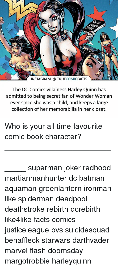 memorabilia: INSTAGRAM TRUE  COMIC  FACTS  The DC Comics villainess Harley Quinn has  admitted to being secret fan of Wonder Woman  ever since she was a child, and keeps a large  collection of her memorabilia in her closet. Who is your all time favourite comic book character? ⠀_______________________________________________________ superman joker redhood martianmanhunter dc batman aquaman greenlantern ironman like spiderman deadpool deathstroke rebirth dcrebirth like4like facts comics justiceleague bvs suicidesquad benaffleck starwars darthvader marvel flash doomsday margotrobbie harleyquinn