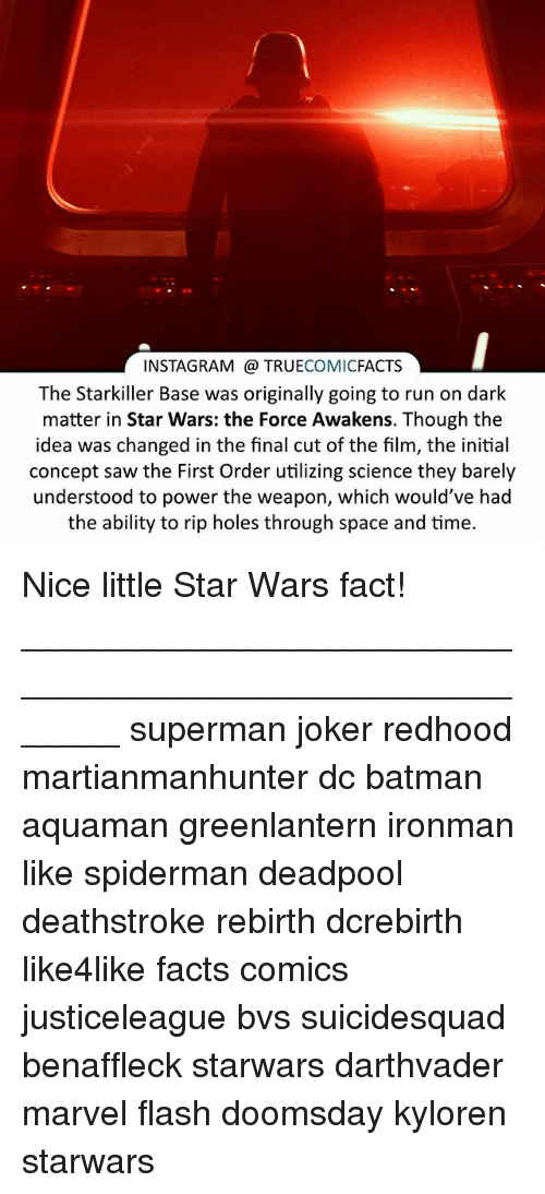Star Wars: The Force Awakens: INSTAGRAM TRUE  COMIC  FACTS  The Starkiller Base was originally going to run on dark  matter in Star Wars: the Force Awakens. Though the  idea was changed in the final cut of the film, the initial  concept saw the First Order utilizing science they barely  understood to power the weapon, which would've had  the ability to rip holes through space and time. Nice little Star Wars fact! ⠀_______________________________________________________ superman joker redhood martianmanhunter dc batman aquaman greenlantern ironman like spiderman deadpool deathstroke rebirth dcrebirth like4like facts comics justiceleague bvs suicidesquad benaffleck starwars darthvader marvel flash doomsday kyloren starwars