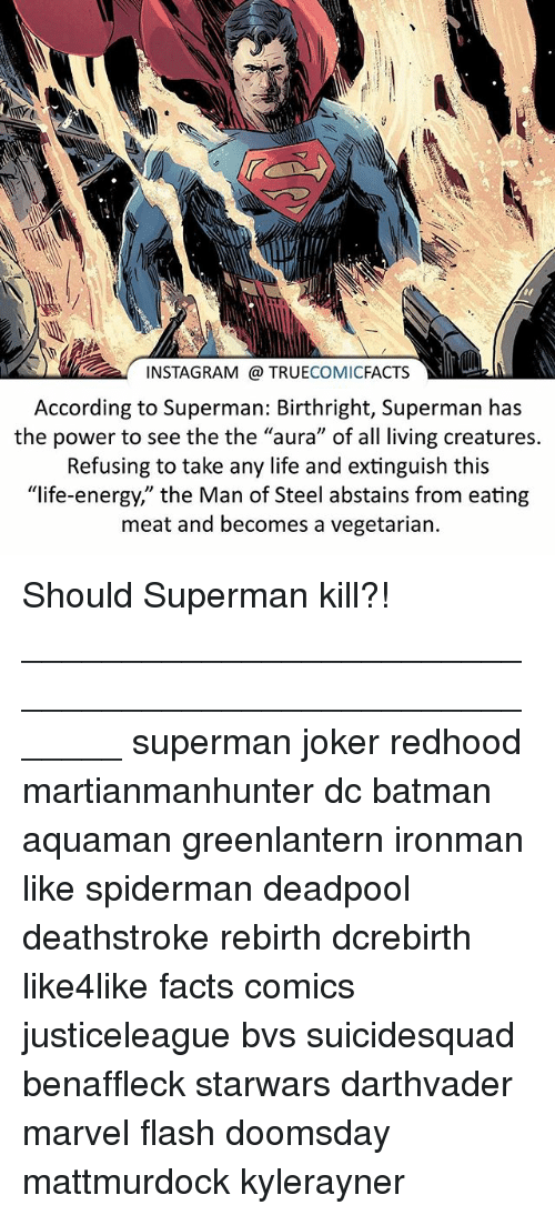 "eating meat: INSTAGRAM @ TRUECOMICFACTS  According to Superman: Birthright, Superman has  the power to see the the ""aura"" of all living creatures.  Refusing to take any life and extinguish this  ""life-energy,"" the Man of Steel abstains from eating  meat and becomes a vegetarian. Should Superman kill?! ⠀_______________________________________________________ superman joker redhood martianmanhunter dc batman aquaman greenlantern ironman like spiderman deadpool deathstroke rebirth dcrebirth like4like facts comics justiceleague bvs suicidesquad benaffleck starwars darthvader marvel flash doomsday mattmurdock kylerayner"