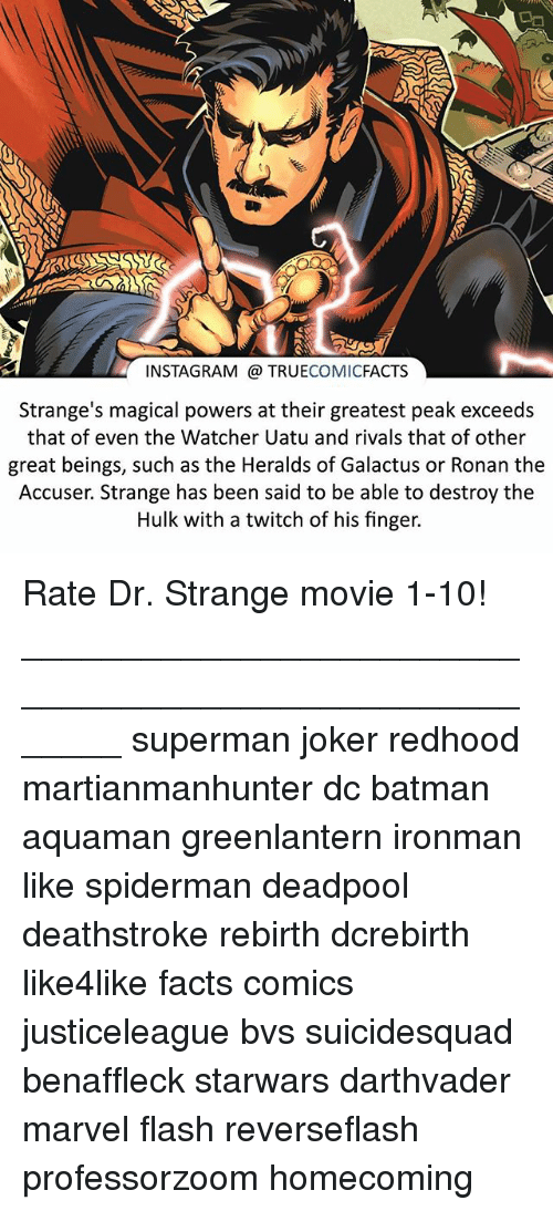 Watcher: INSTAGRAM TRUECOMICFACTS  Strange's magical powers at their greatest peak exceeds  that of even the Watcher Uatu and rivals that of other  great beings, such as the Heralds of Galactus or Ronan the  Accuser. Strange has been said to be able to destroy the  Hulk with a twitch of his finger. Rate Dr. Strange movie 1-10! ⠀_______________________________________________________ superman joker redhood martianmanhunter dc batman aquaman greenlantern ironman like spiderman deadpool deathstroke rebirth dcrebirth like4like facts comics justiceleague bvs suicidesquad benaffleck starwars darthvader marvel flash reverseflash professorzoom homecoming