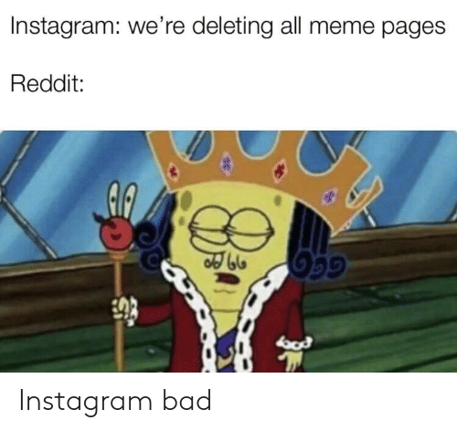 pages: Instagram: we're deleting all meme pages  Reddit:  GGG Instagram bad