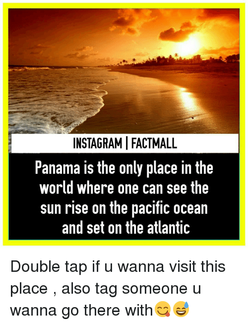 Atlante: INSTAGRAMIFACTMALL  Panama is the only place in the  world where one can see the  sunrise on the pacific ocean  and set on the atlantiC Double tap if u wanna visit this place , also tag someone u wanna go there with😋😅