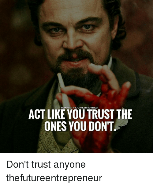Memes, 🤖, and Act: INSTAGRAMITHE FUTURELENTREPRENEUR  ACT LIKE YOU TRUST THE  ONES YOU DON'T Don't trust anyone thefutureentrepreneur