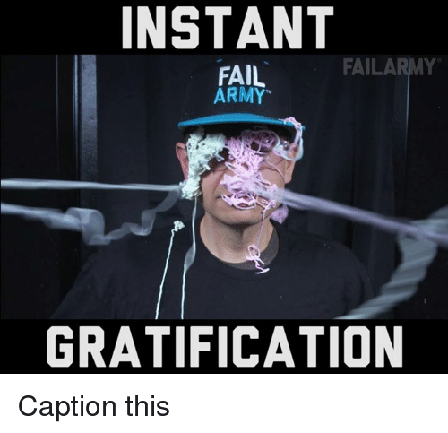 Gratification: INSTANT  ARMY  FAILA  FAIL  ARMY  GRATIFICATION Caption this