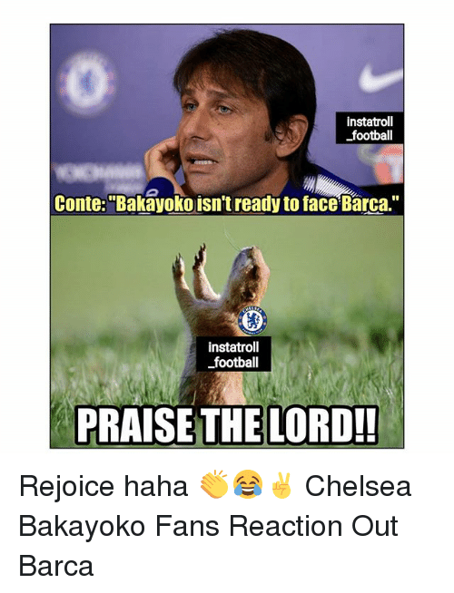 """praise the lord: instatroll  football  Conte:""""Bakayoko isn't ready to face Barca.""""  instatroll  football  PRAISE THE LORD!! Rejoice haha 👏😂✌ Chelsea Bakayoko Fans Reaction Out Barca"""
