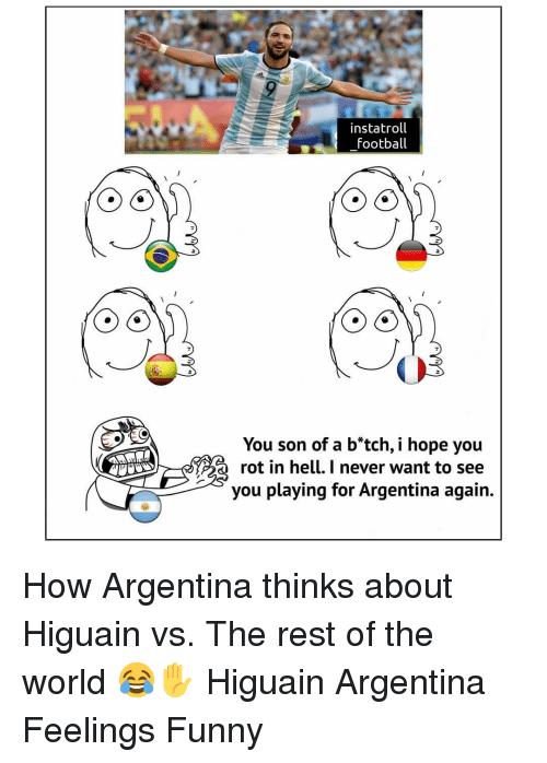 Football, Funny, and Memes: instatroll  football  You son of a b*tch, i hope you  rot in hell. I never want to see  you playing for Argentina again. How Argentina thinks about Higuain vs. The rest of the world 😂✋ Higuain Argentina Feelings Funny