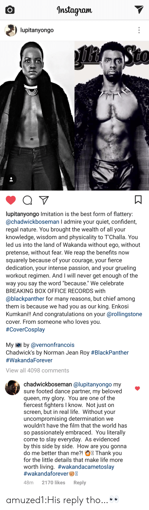 "pretense: Instayram.  lupitanyongo   lupitanyongo Imitation is the best form of flattery  @chadwickboseman I admire your quiet, confident,  regal nature. You brought the wealth of all your  knowledge, wisdom and physicality to 1""Challa. You  led us into the land of Wakanda without ego, without  pretense, without fear. We reap the benefits now  squarely because of your courage, your fierce  dedication, your intense passion, and your grueling  workout regimen. And I will never get enough of the  way you say the word because. We celebrate  BREAKING BOX OFFICE RECORDS with  @blackpanther for many reasons, but chief among  them is because we had you as our king. Enkosi  Kumkani!! And congratulations on your @rollingstone  cover. From someone who loves you  #CoverCosplay  My iei by @vernonfrancois  Chadwick's by Norman Jean Roy #BlackPanther  #WakandaForever  View all 4098 comments   chadwickboseman @lupitanyongo my  sure footed dance partner, my beloved  queen, my glory. You are one of the  fiercest fighters I know. Not just on  screen, but in real life. Without your  uncompromising determination we  wouldn't have the film that the world has  so passionately embraced. You literally  come to slay everyday. As evidenced  by this side by side. How are you gonna  do me better than me?! Thank you  for the little details that make life more  worth living. #wakandacametoslay  #wakandaforeverC  48m 2170 likes Reply amuzed1:His reply tho…👀"