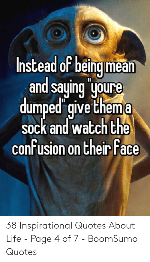 Life, Quotes, and Watch: Instead of beingmean  and saying joure  dumped give Chema  sock and watch the  confusion on their Face 38 Inspirational Quotes About Life - Page 4 of 7 - BoomSumo Quotes