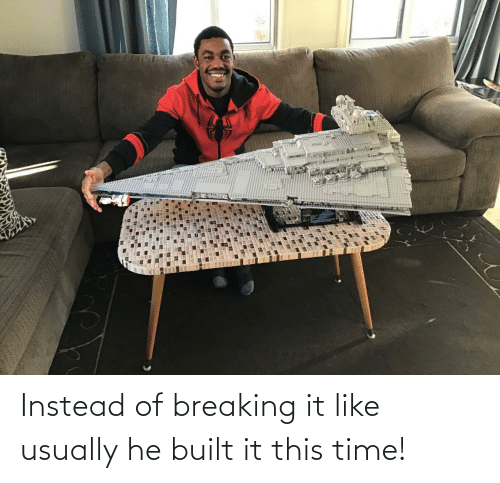 Instead Of: Instead of breaking it like usually he built it this time!