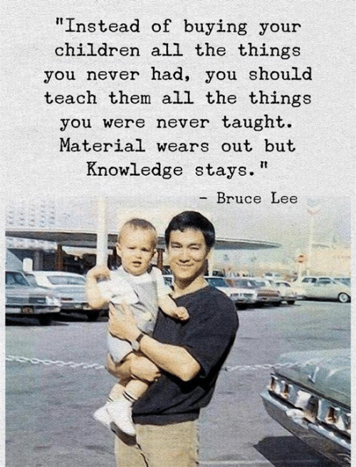 "Children, Bruce Lee, and Knowledge: ""Instead of buying your  children all the things  you never nad, you should  teach them all the things  you were never taught.  Material wears out but  Knowledge stays.  - Bruce Lee"