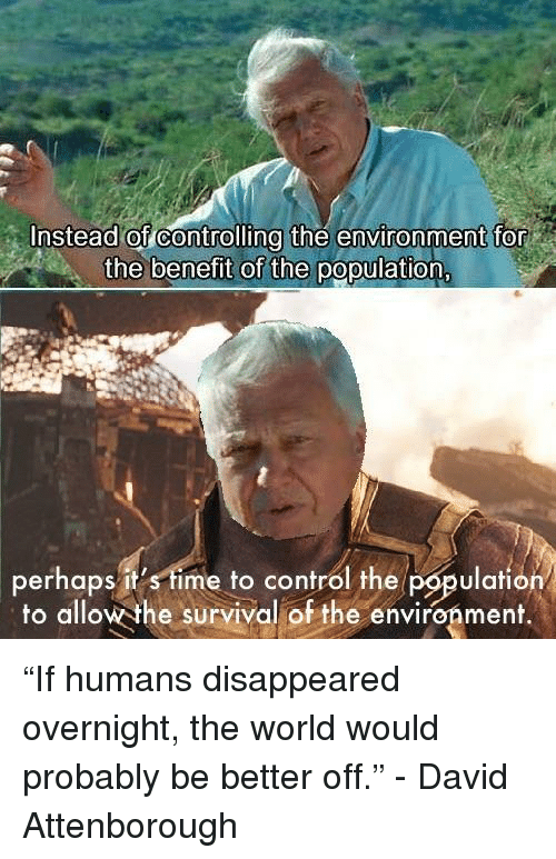 """benefit: Instead of controlling the environment for  the benefit of the population  perhaps it's time to control the population  to allow the survival of the environment.  lafiO """"If humans disappeared overnight, the world would probably be better off."""" - David Attenborough"""