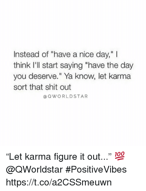 """have a nice day: Instead of """"have a nice day,"""" I  think I'll start saying """"have the day  you deserve."""" Ya know, let karma  sort that shit out  @ QWORLDSTAR """"Let karma figure it out..."""" 💯  @QWorldstar #PositiveVibes https://t.co/a2CSSmeuwn"""
