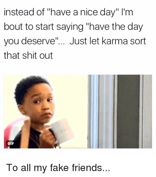 "Fake, Friends, and Gif: instead of ""have a nice day"" I'nm  bout to start saying ""have the day  you deserve.""... Just let karma sort  that shit out  GIF To all my fake friends..."