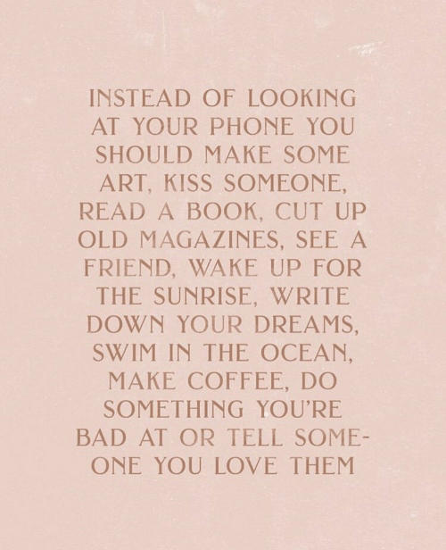 Bad, Love, and Phone: INSTEAD OF LOOKING  AT YOUR PHONE YOU  SHOULD MAKE SOME  ART, KISS SOMEONE,  READ A BOOK, CUT UP  OLD MAGAZINES, SEE A  FRIEND, WAKE UP FOR  THE SUNRISE, WRITE  DOWN YOUR DREAMS,  SWIM IN THE OCEAN,  MAKE COFFEE, DO  SOMETHING YOU'RE  BAD AT OR TELL SOME-  ONE YOU LOVE THEM