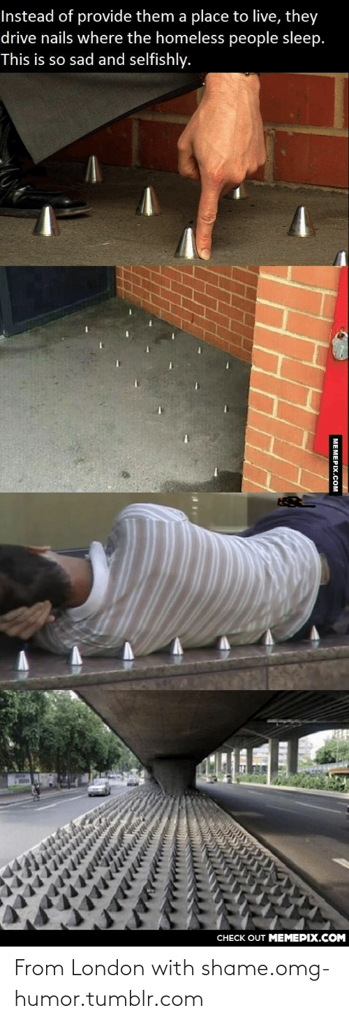 Place To Live: Instead of provide them a place to live, they  drive nails where the homeless people sleep.  This is so sad and selfishly.  CНECK OUT MЕМЕРIХ.COМ  МЕМЕРIХ.Сом From London with shame.omg-humor.tumblr.com