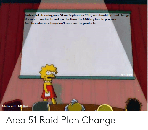 Paint, Time, and Military: Instead of storming area 51 on September 20th, we should instead change  it a month earlier to reduce the time the Military has to prepare  And to make sure they don't remove the products  u/Rezzorak  Made with MS Paint Area 51 Raid Plan Change