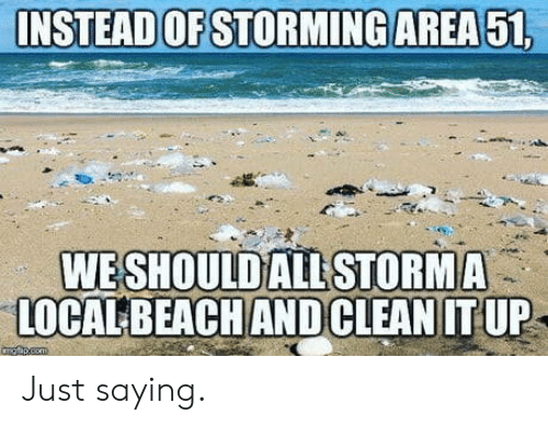 storming: INSTEAD OF STORMING AREA 51,  WESHOULD ALL STORMA  LOCALBEACH ANDCLEAN IT UP  angpcem Just saying.