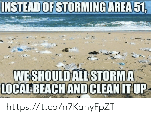 Memes, Beach, and 🤖: INSTEAD OF STORMING AREA51  WESHOULD ALL STORMA  LOCAL BEACH AND CLEAN IT UP https://t.co/n7KanyFpZT
