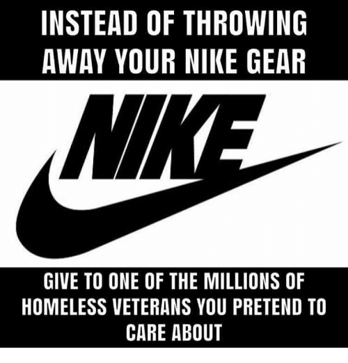 Pretend To Care: INSTEAD OF THROWING  AWAY YOUR NIKE GEAR  GIVE TO ONE OF THE MILLIONS OF  HOMELESS VETERANS YOU PRETEND TO  CARE ABOUT