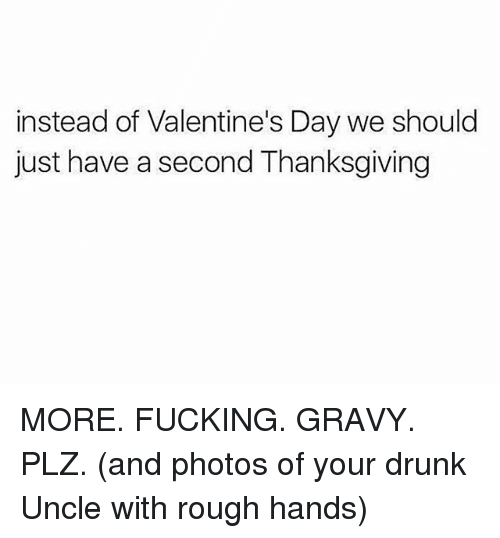 Your Drunk: instead of Valentine's Day we should  just have a second Thanksgiving MORE. FUCKING. GRAVY. PLZ. (and photos of your drunk Uncle with rough hands)