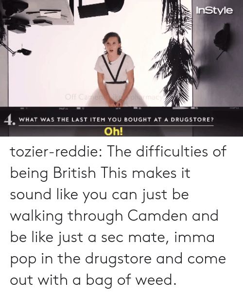 Be Like, Pop, and Target: InStyle  4.  WHAT WAS THE LAST ITEM YOU BOUGHT AT A DRUGSTORE?  Oh! tozier-reddie: The difficulties of being British  This makes it sound like you can just be walking through Camden and be like just a sec mate, imma pop in the drugstore and come out with a bag of weed.