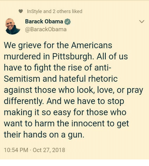 Love, Obama, and Barack Obama: InStyle and 2 others liked  Barack Obama  @BarackObama  We grieve for the Americans  murdered in Pittsburgh. All of us  have to fight the rise of anti-  Semitism and hateful rhetoric  against those who look, love, or pray  differently. And we have to stop  making it so easy for those who  want to harm the innocent to get  their hands on a gurn.  10:54 PM Oct 27, 2018