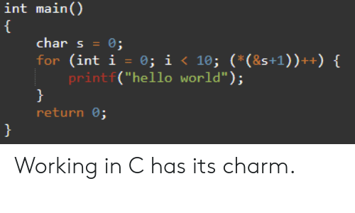"Hello, World, and Programmer Humor: int main()  {  char s= 0;  for (int i = 0; i < 10; (*(&s+1) ) ++) {  printf(""hello world"");  return 0; Working in C has its charm."