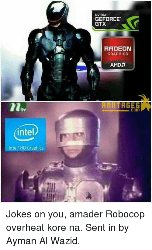geforce: intel  Intel' HD Graphics  NVIDIA  GEFORCE  GTX  RADEON  GRAPHICS  HANTAGESr  .COM Jokes on you, amader Robocop overheat kore na.   Sent in by Ayman Al Wazid.