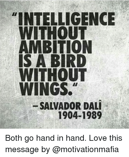 """hand in hand: """"INTELLIGENCE  WITHOUT  AMBITION  IS A BIRD  WITHOUT  WINGS.  SALVADOR DALI  1904-1989 Both go hand in hand. Love this message by @motivationmafia"""