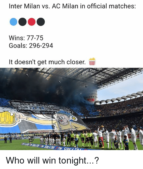 inter milan: Inter Milan vs. AC Milan in official matches:  Wins: 77-75  Goals: 296-294  It doesn't get much closer.  00:00 Who will win tonight...?