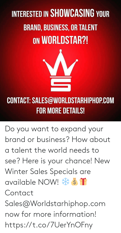 worldstarhiphop: INTERESTED IN SHOWCASING YOUR  BRAND, BUSINESS, OR TALENT  ON WORLDSTAR?!  CONTACT: SALES@WORLDSTARHIPHOP.COM  FOR MORE DETAILS! Do you want to expand your brand or business? How about a talent the world needs to see? Here is your chance! New Winter Sales Specials are available NOW! ❄💰🎁 Contact Sales@Worldstarhiphop.com now for more information! https://t.co/7UerYnOFny