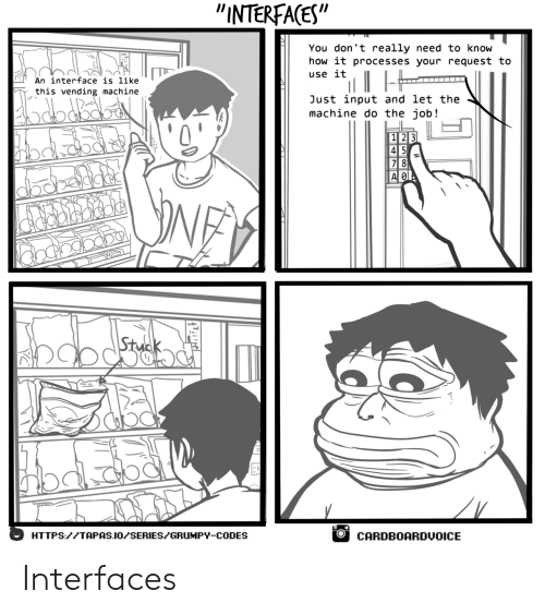 "interface: ""INTERFAGES""  You don't really need to know  how it processes your request to  use it  An interface is like  this vending machine  Just input and let the  machine do the job!  7 8  AOI  HTTPS://TAPAS.IO/SERIES/GRUHPY-CODES  OCARDBOARDUOICE Interfaces"