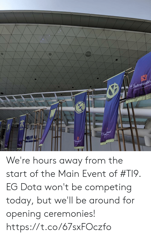 dota: Internatio  DOTA 2 CHAPIONSI  MATIC  G We're hours away from the start of the Main Event of #TI9. EG Dota won't be competing today, but we'll be around for opening ceremonies! https://t.co/67sxFOczfo