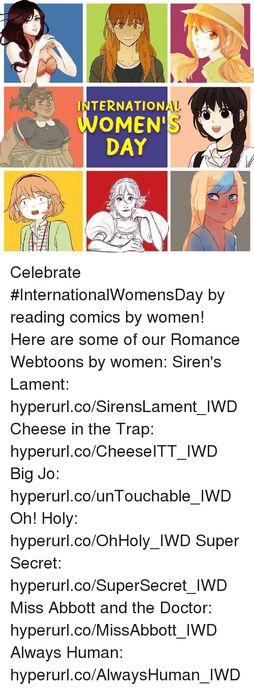abbott: INTERNATIONAL A  OMEN'  DAY Celebrate #InternationalWomensDay by reading comics by women!   Here are some of our Romance Webtoons by women:   Siren's Lament: hyperurl.co/SirensLament_IWD Cheese in the Trap: hyperurl.co/CheeseITT_IWD Big Jo: hyperurl.co/unTouchable_IWD Oh! Holy: hyperurl.co/OhHoly_IWD Super Secret: hyperurl.co/SuperSecret_IWD Miss Abbott and the Doctor:  hyperurl.co/MissAbbott_IWD Always Human: hyperurl.co/AlwaysHuman_IWD