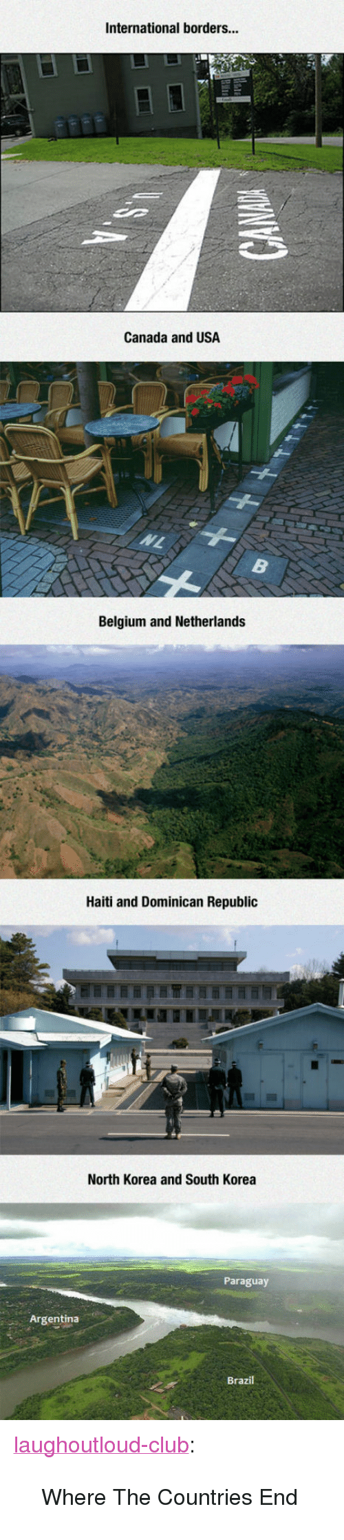 """Dominican: International borders...  Canada and USA  Belgium and Netherlands  Haiti and Dominican Republic  North Korea and South Korea  Paraguay  Argentina  Brazil <p><a href=""""http://laughoutloud-club.tumblr.com/post/171922817890/where-the-countries-end"""" class=""""tumblr_blog"""">laughoutloud-club</a>:</p>  <blockquote><p>Where The Countries End</p></blockquote>"""