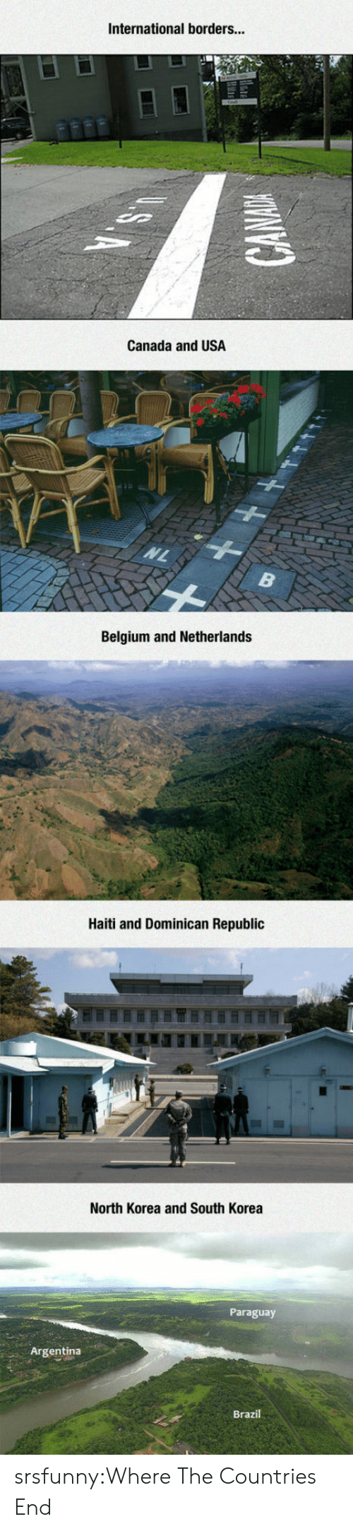 Dominican: International borders...  Canada and USA  Belgium and Netherlands  Haiti and Dominican Republic  North Korea and South Korea  Paraguay  Argentina  Brazil srsfunny:Where The Countries End