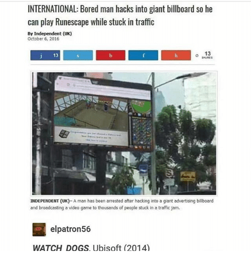 Billboard, Bored, and Dogs: INTERNATIONAL: Bored man hacks into giant billboard so he  can play Runescape while stuck in traffio  By Independent (UK)  October 6, 2016  J 13  o 13  SHARES  3  INDEPENDENT (UK)- A man has been arrested after hacking into a giant advertising billboard  and broadcasting a video game to thousands of people stuck in a traffic jam  elpatron56  WATCH DOGS, Ubisoft (2014)